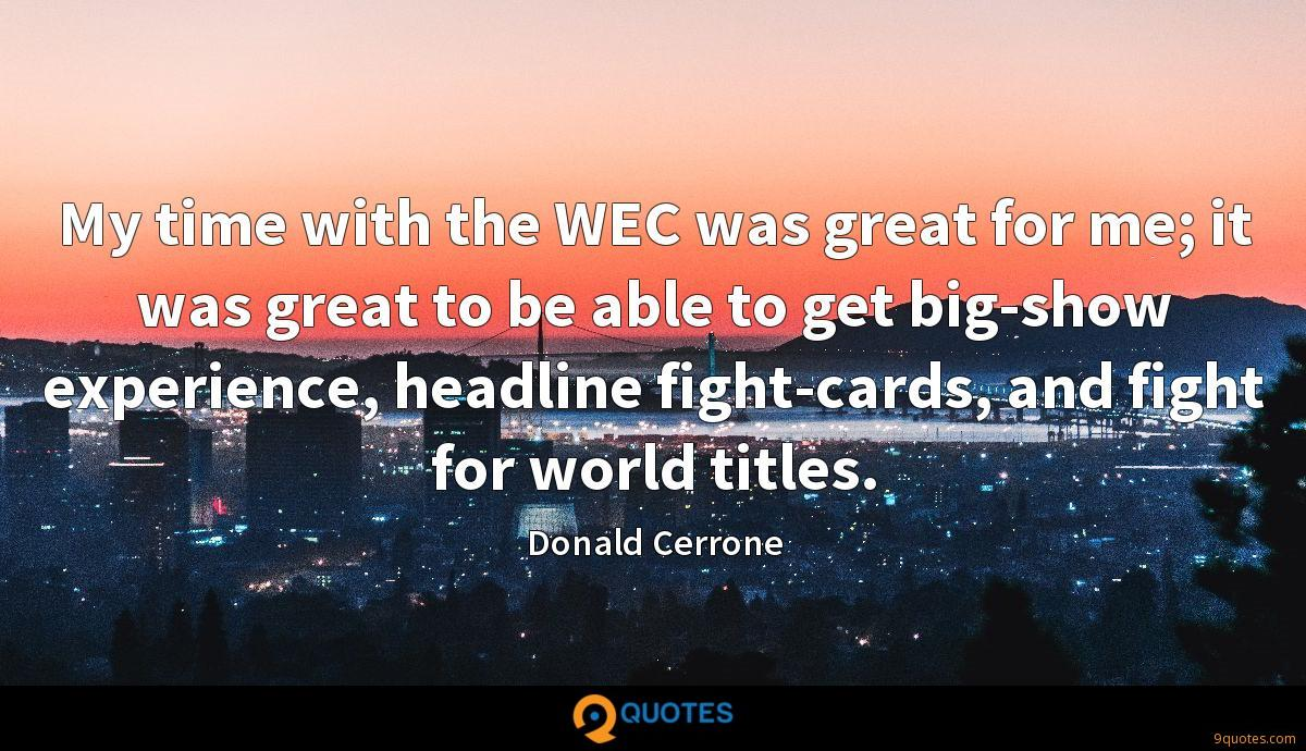 My time with the WEC was great for me; it was great to be able to get big-show experience, headline fight-cards, and fight for world titles.