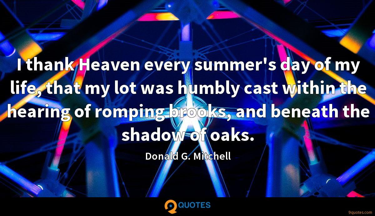 I thank Heaven every summer's day of my life, that my lot was humbly cast within the hearing of romping brooks, and beneath the shadow of oaks.