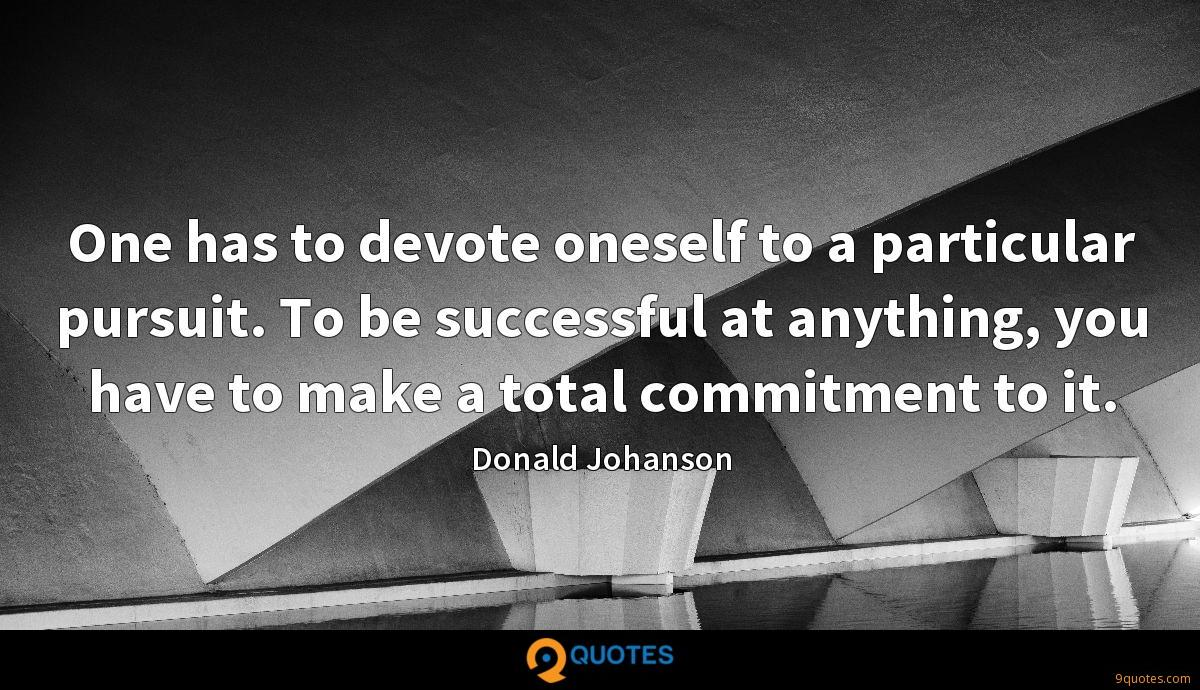 One has to devote oneself to a particular pursuit. To be successful at anything, you have to make a total commitment to it.