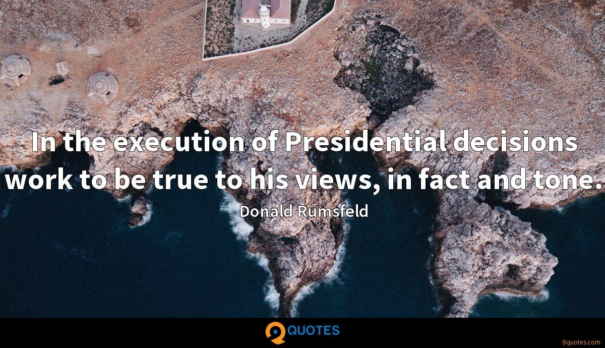 In the execution of Presidential decisions work to be true to his views, in fact and tone.
