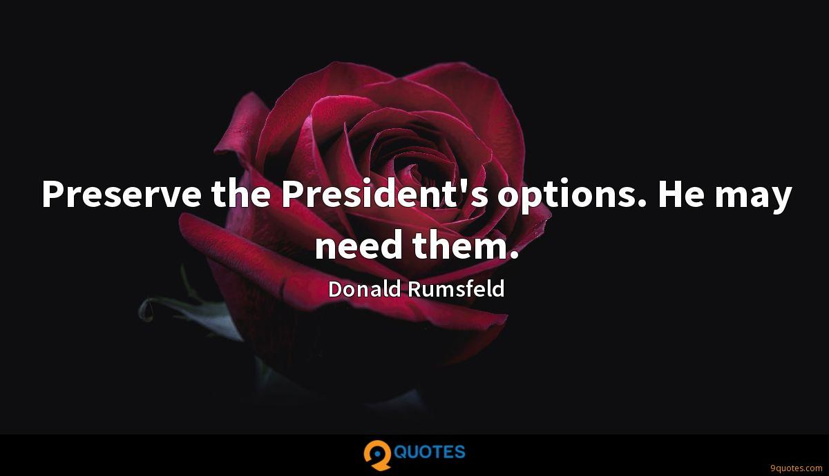 Preserve the President's options. He may need them.