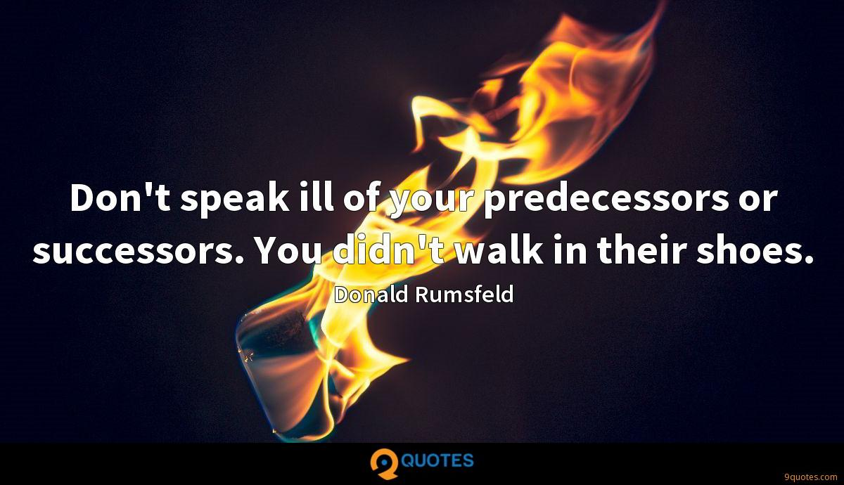 Don't speak ill of your predecessors or successors. You didn't walk in their shoes.