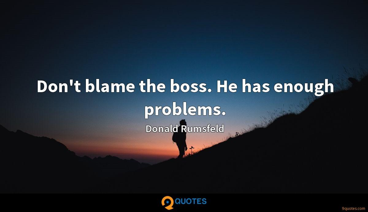 Don't blame the boss. He has enough problems.
