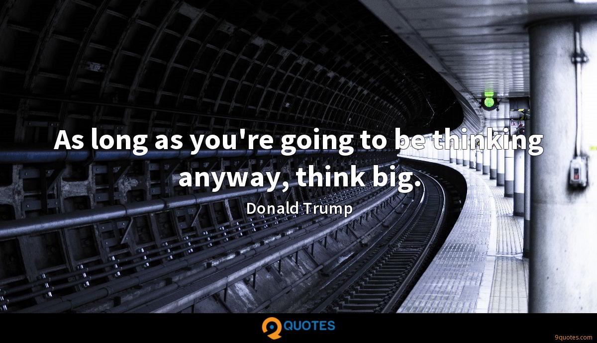 As long as you're going to be thinking anyway, think big.