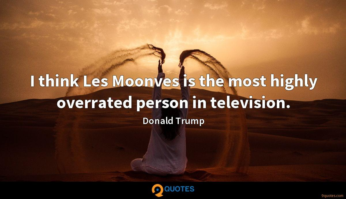 I think Les Moonves is the most highly overrated person in television.