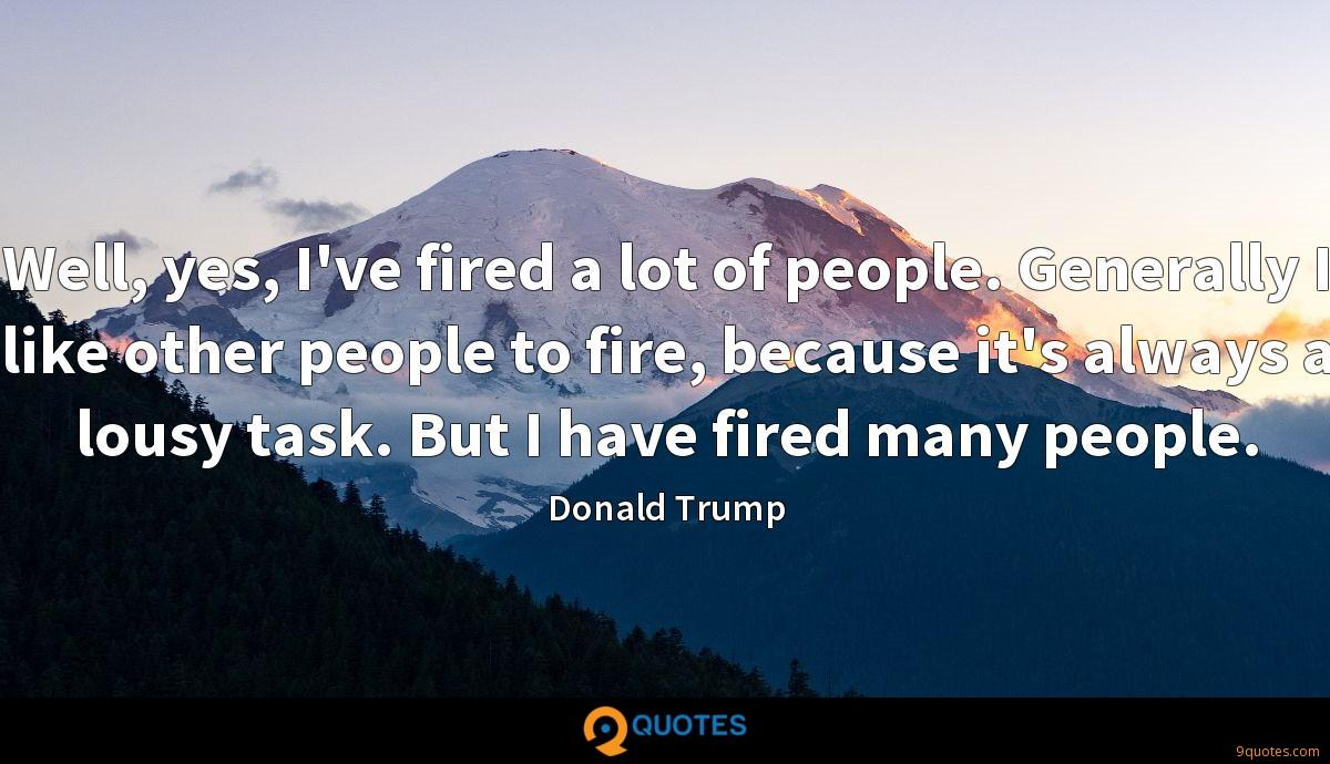 Well, yes, I've fired a lot of people. Generally I like other people to fire, because it's always a lousy task. But I have fired many people.