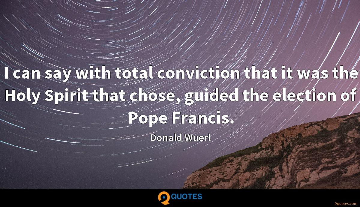 I can say with total conviction that it was the Holy Spirit that chose, guided the election of Pope Francis.
