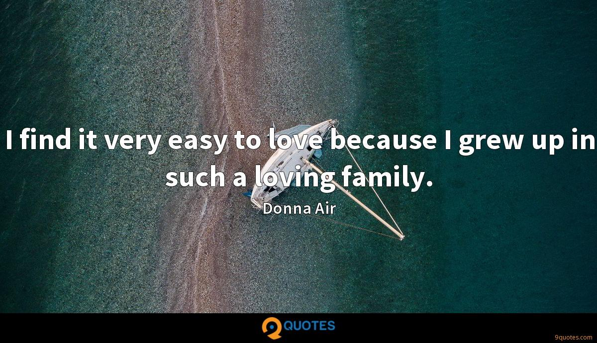 I find it very easy to love because I grew up in such a loving family.
