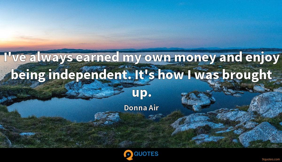 I've always earned my own money and enjoy being independent. It's how I was brought up.