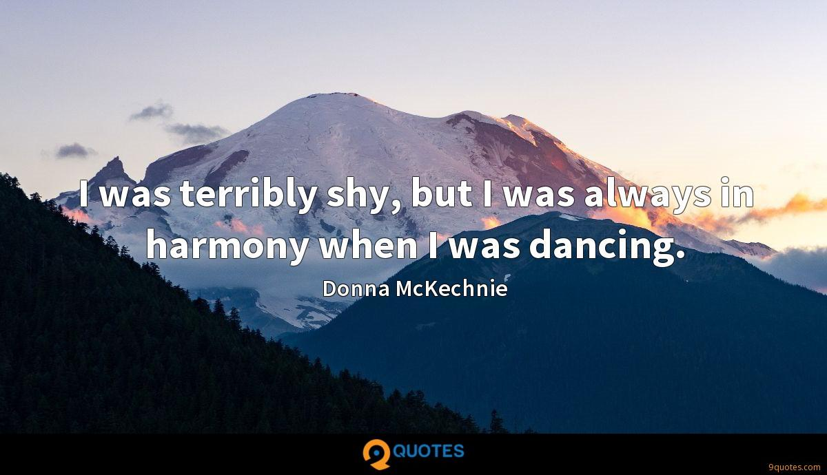 I was terribly shy, but I was always in harmony when I was dancing.