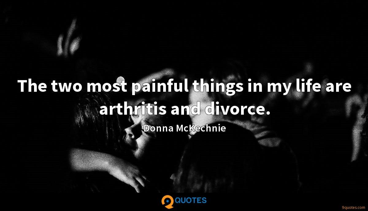 The two most painful things in my life are arthritis and divorce.