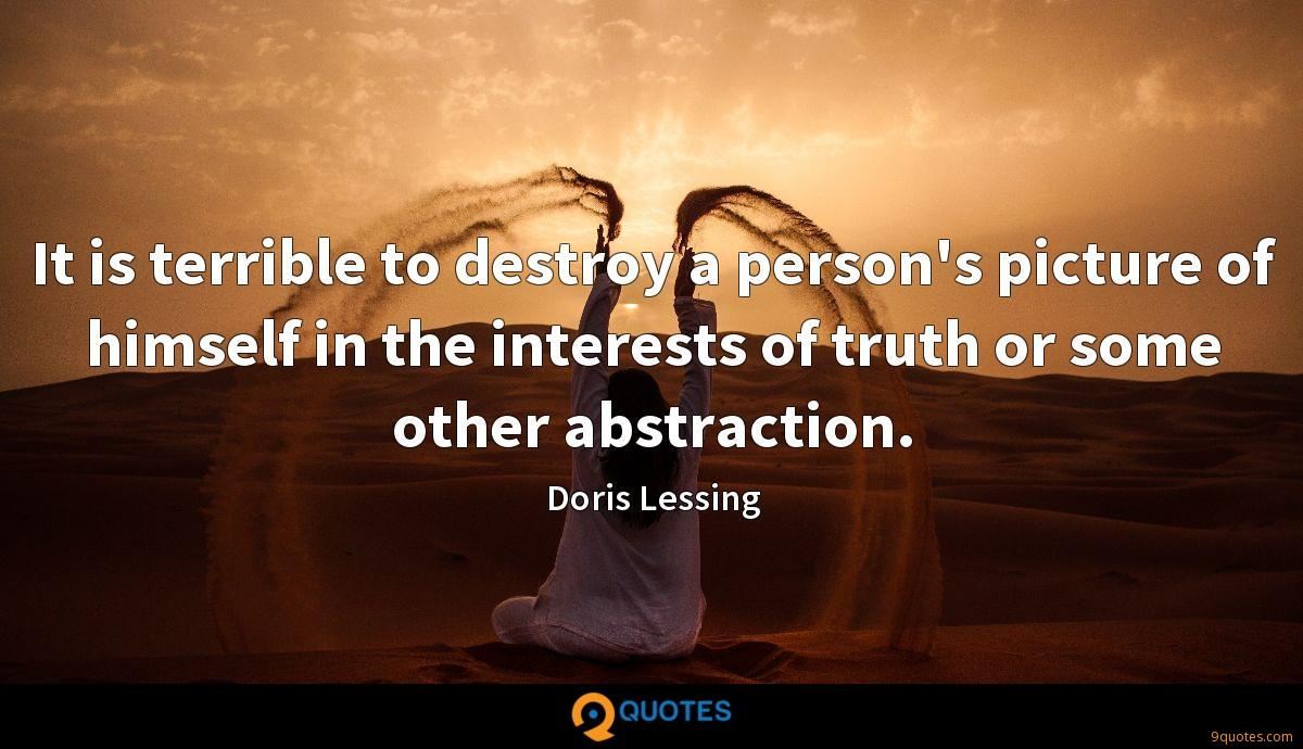 It is terrible to destroy a person's picture of himself in the interests of truth or some other abstraction.