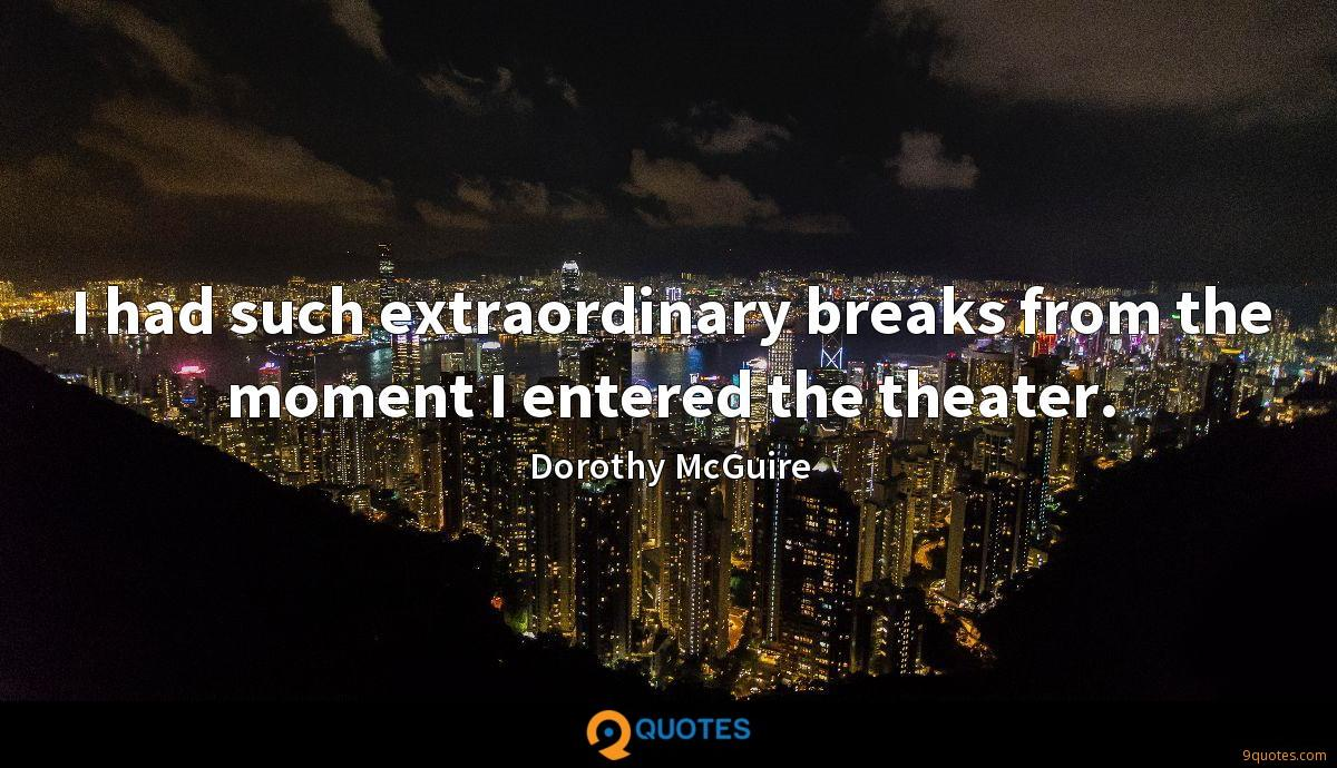 I had such extraordinary breaks from the moment I entered the theater.