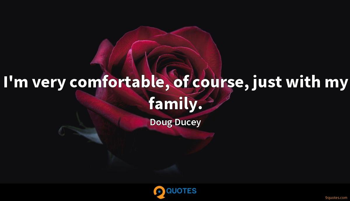 I'm very comfortable, of course, just with my family.