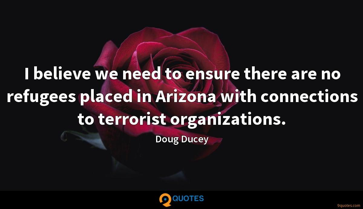 I believe we need to ensure there are no refugees placed in Arizona with connections to terrorist organizations.