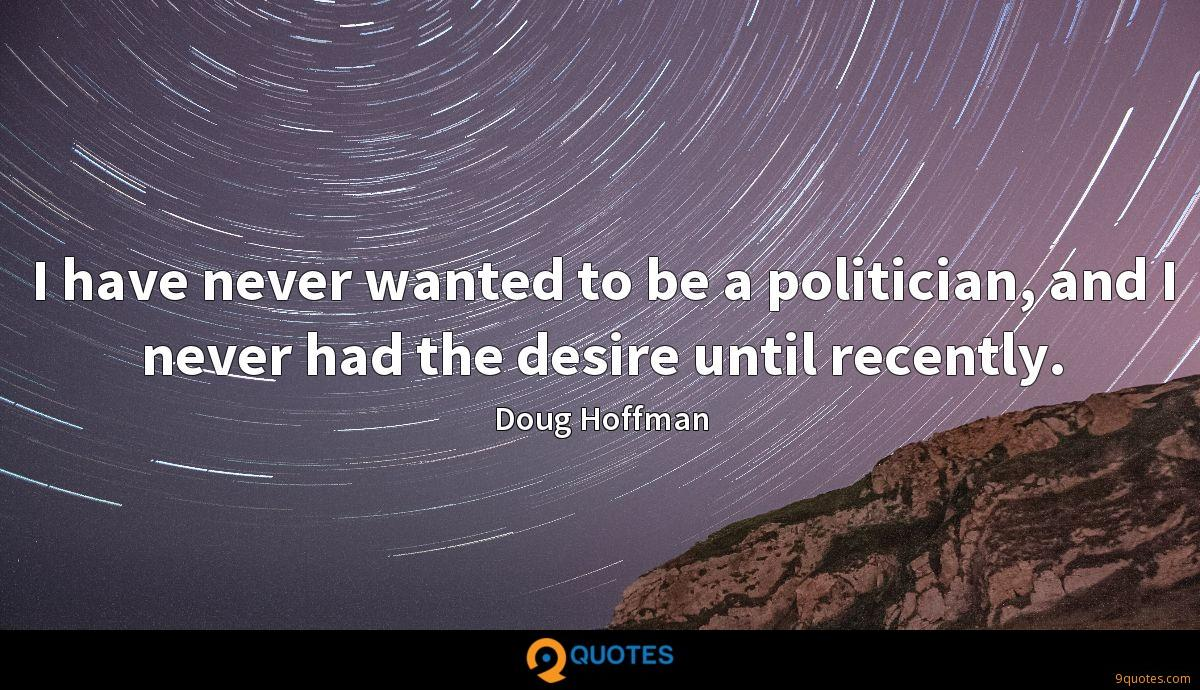 I have never wanted to be a politician, and I never had the desire until recently.