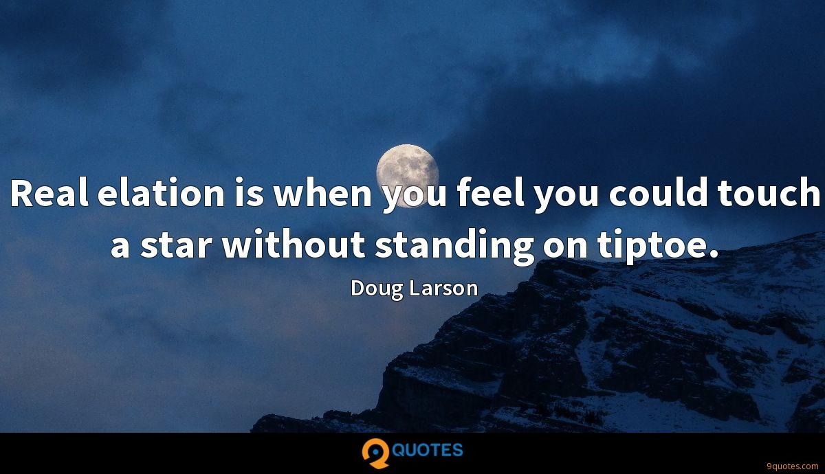 Real elation is when you feel you could touch a star without standing on tiptoe.