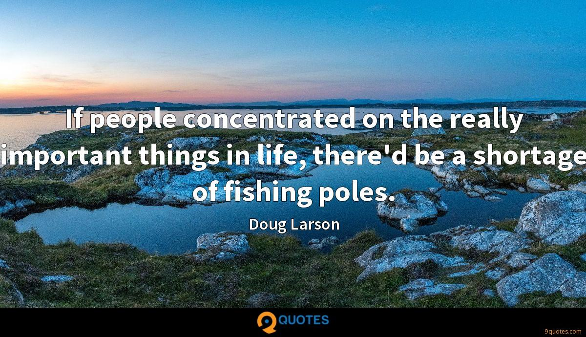 If people concentrated on the really important things in life, there'd be a shortage of fishing poles.