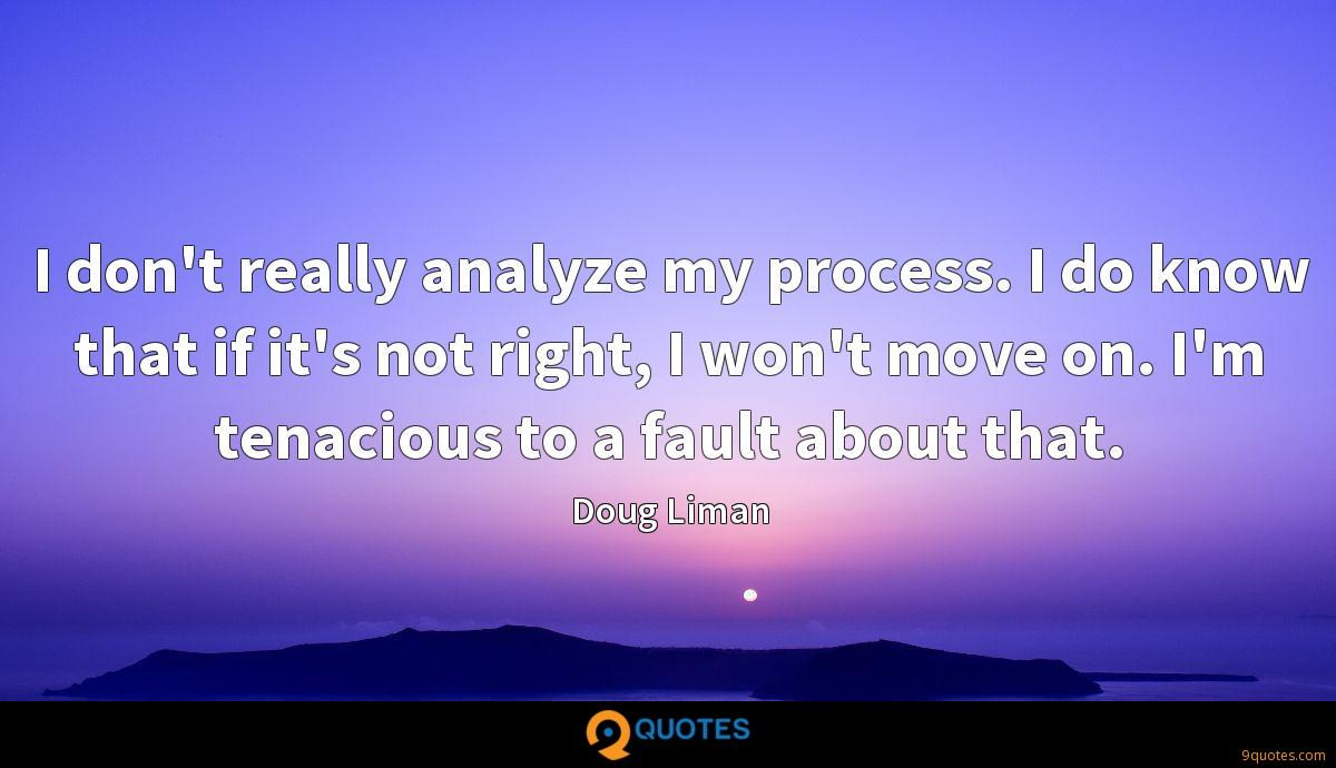 I don't really analyze my process. I do know that if it's not right, I won't move on. I'm tenacious to a fault about that.