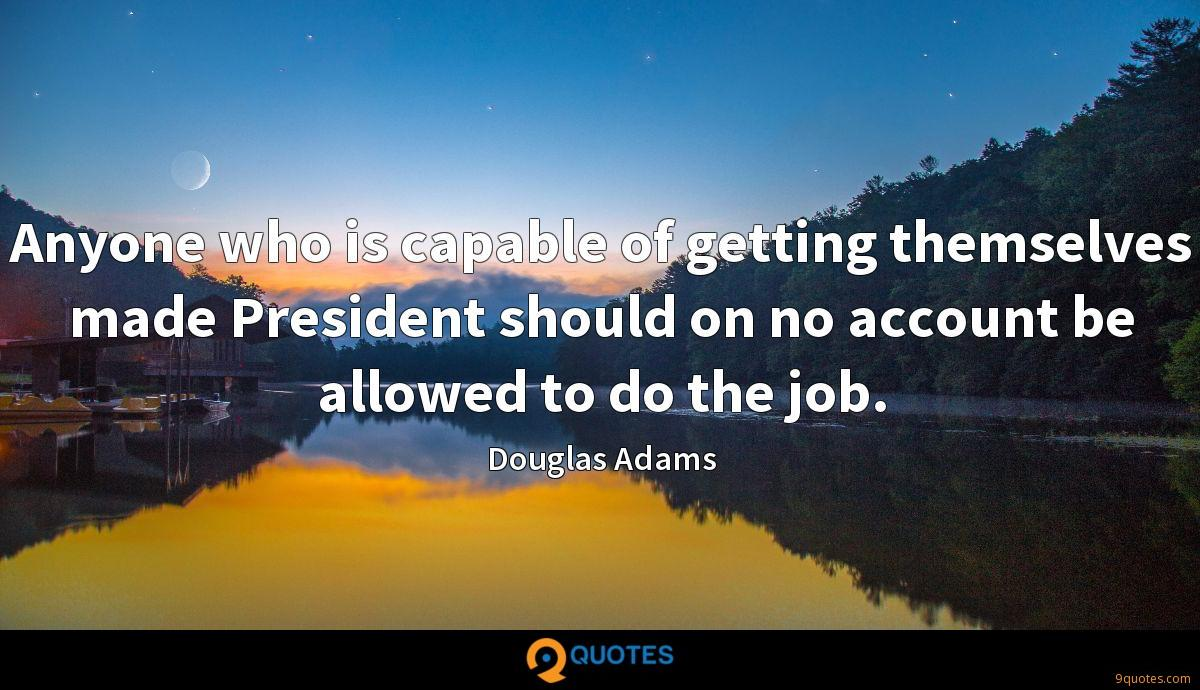 Anyone who is capable of getting themselves made President should on no account be allowed to do the job.