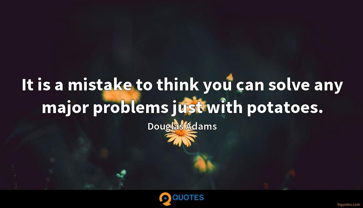 It is a mistake to think you can solve any major problems just with potatoes.