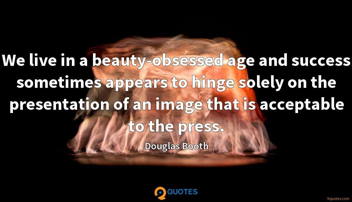 We live in a beauty-obsessed age and success sometimes appears to hinge solely on the presentation of an image that is acceptable to the press.