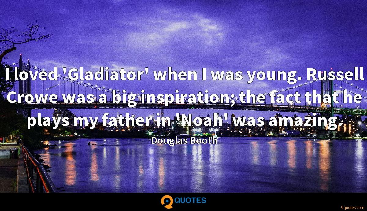 I loved 'Gladiator' when I was young. Russell Crowe was a big inspiration; the fact that he plays my father in 'Noah' was amazing.