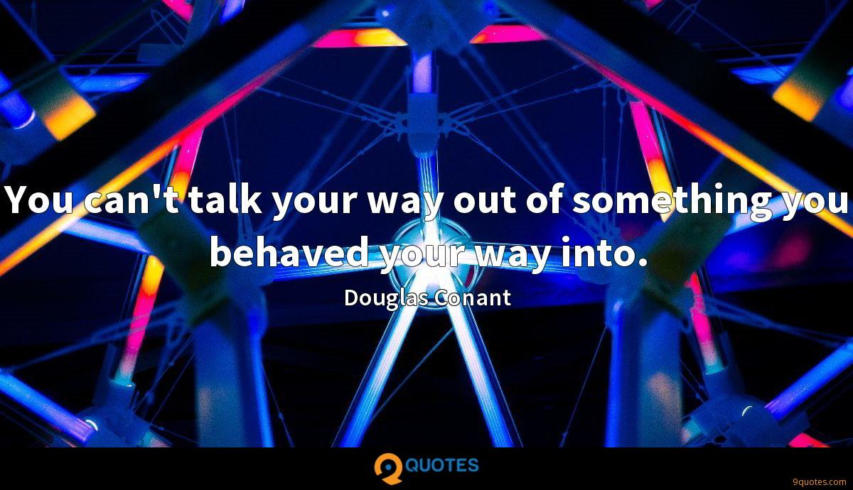 You can't talk your way out of something you behaved your way into.