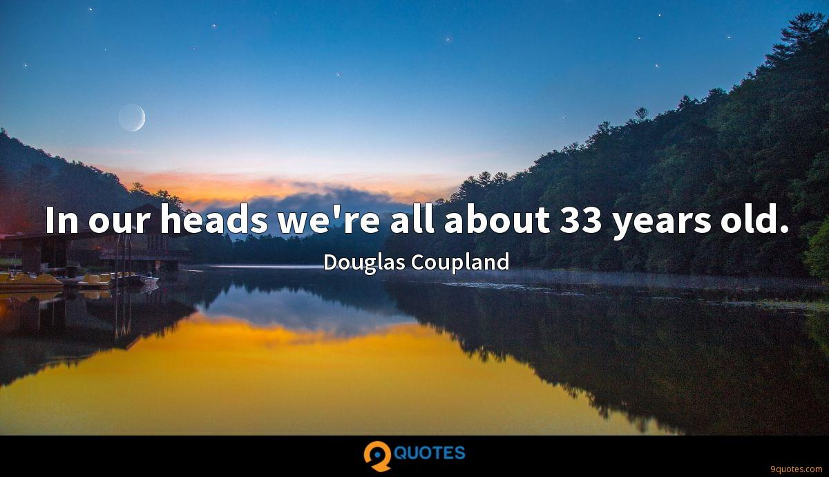 In our heads we're all about 33 years old.