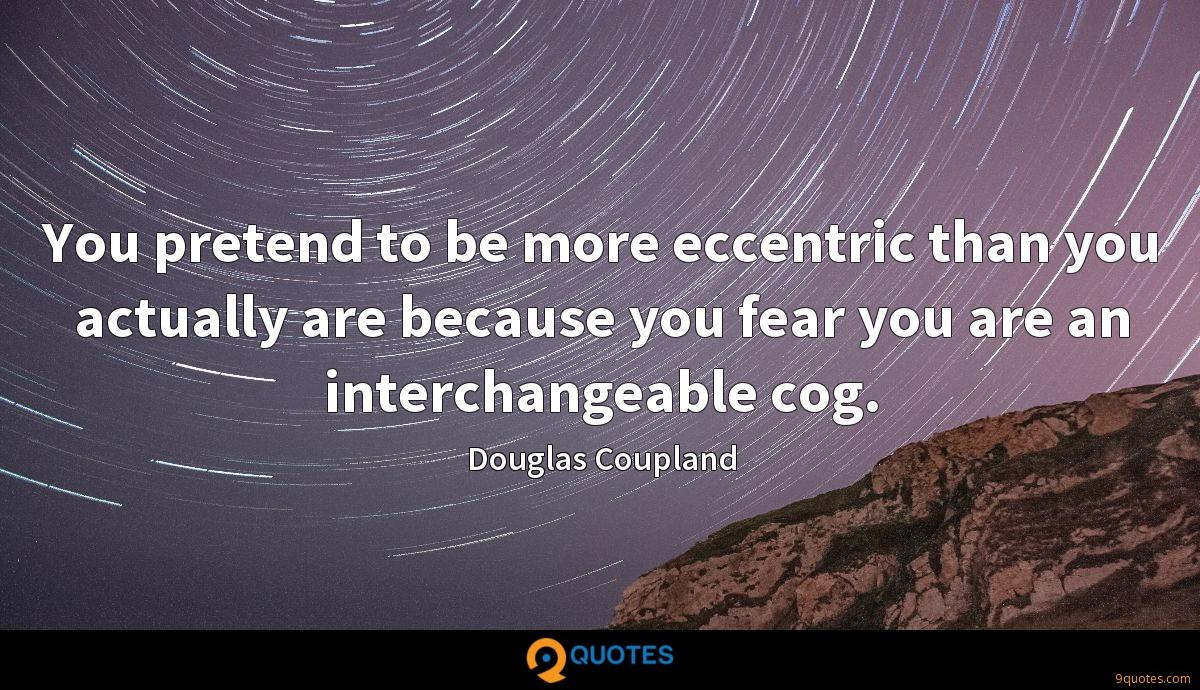 You pretend to be more eccentric than you actually are because you fear you are an interchangeable cog.
