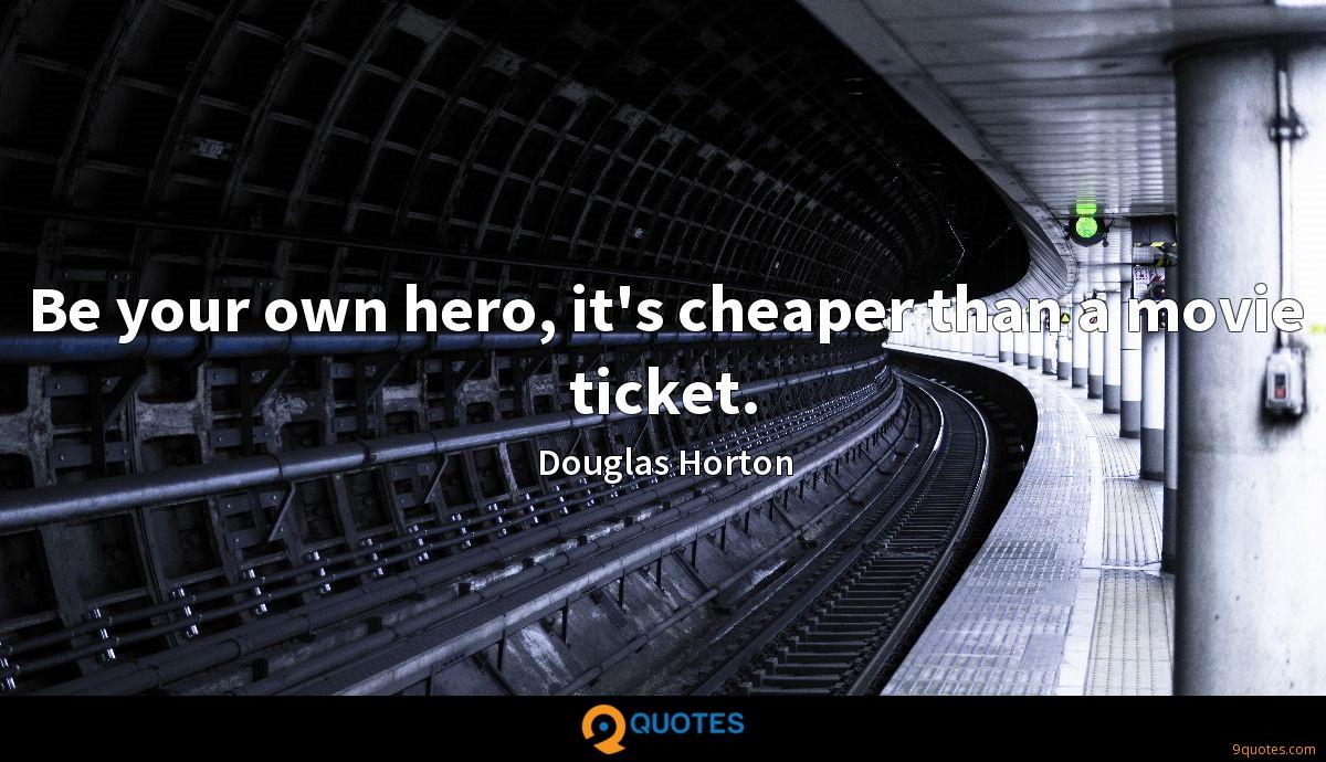Be your own hero, it's cheaper than a movie ticket.