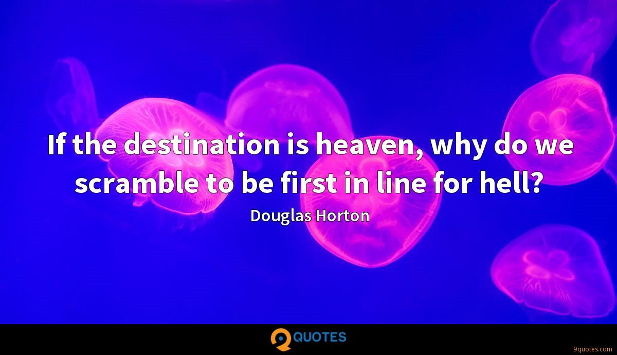 If the destination is heaven, why do we scramble to be first in line for hell?