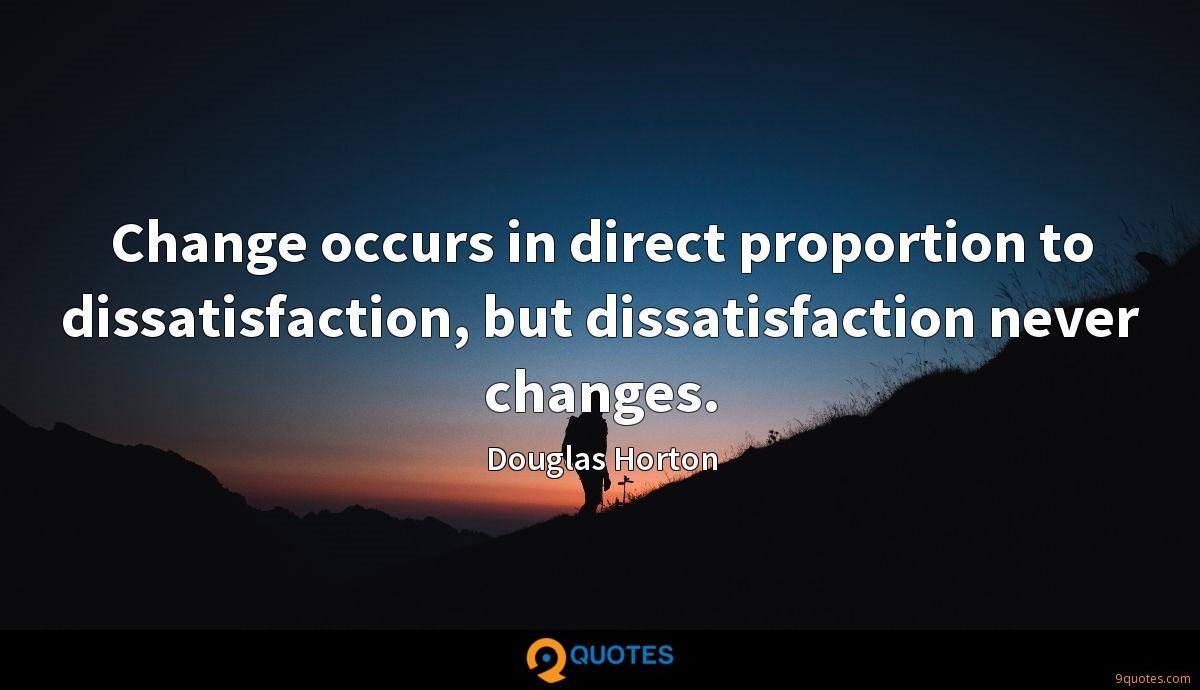 Change occurs in direct proportion to dissatisfaction, but dissatisfaction never changes.
