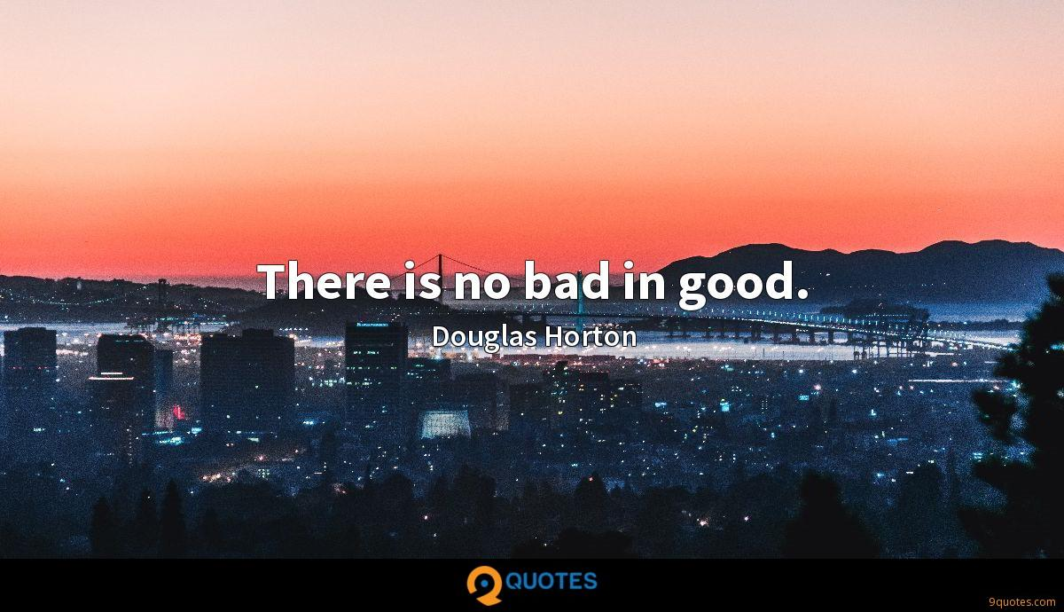 There is no bad in good.