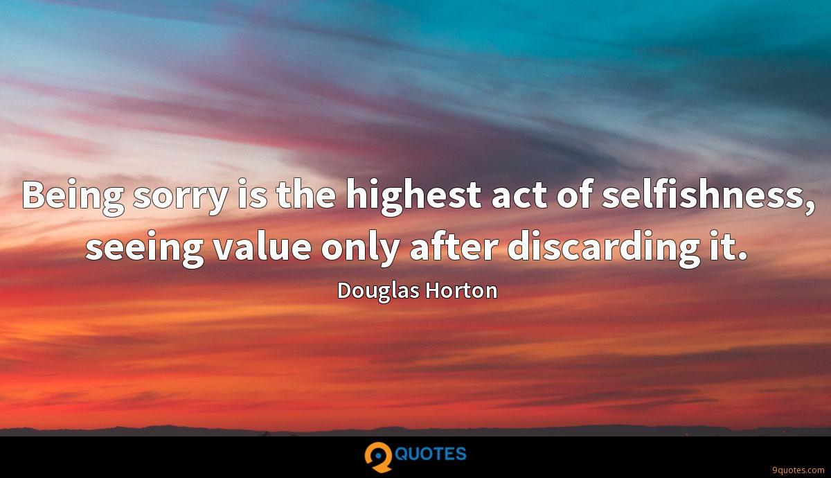 Being sorry is the highest act of selfishness, seeing value only after discarding it.