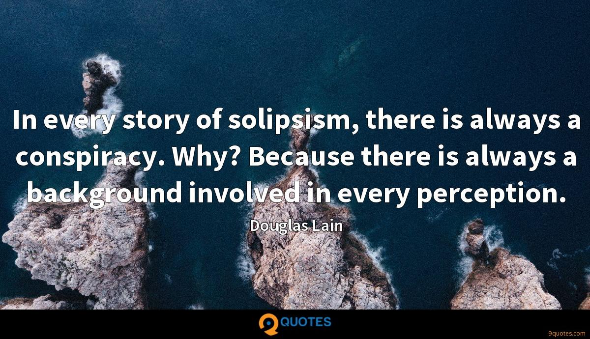 In every story of solipsism, there is always a conspiracy. Why? Because there is always a background involved in every perception.