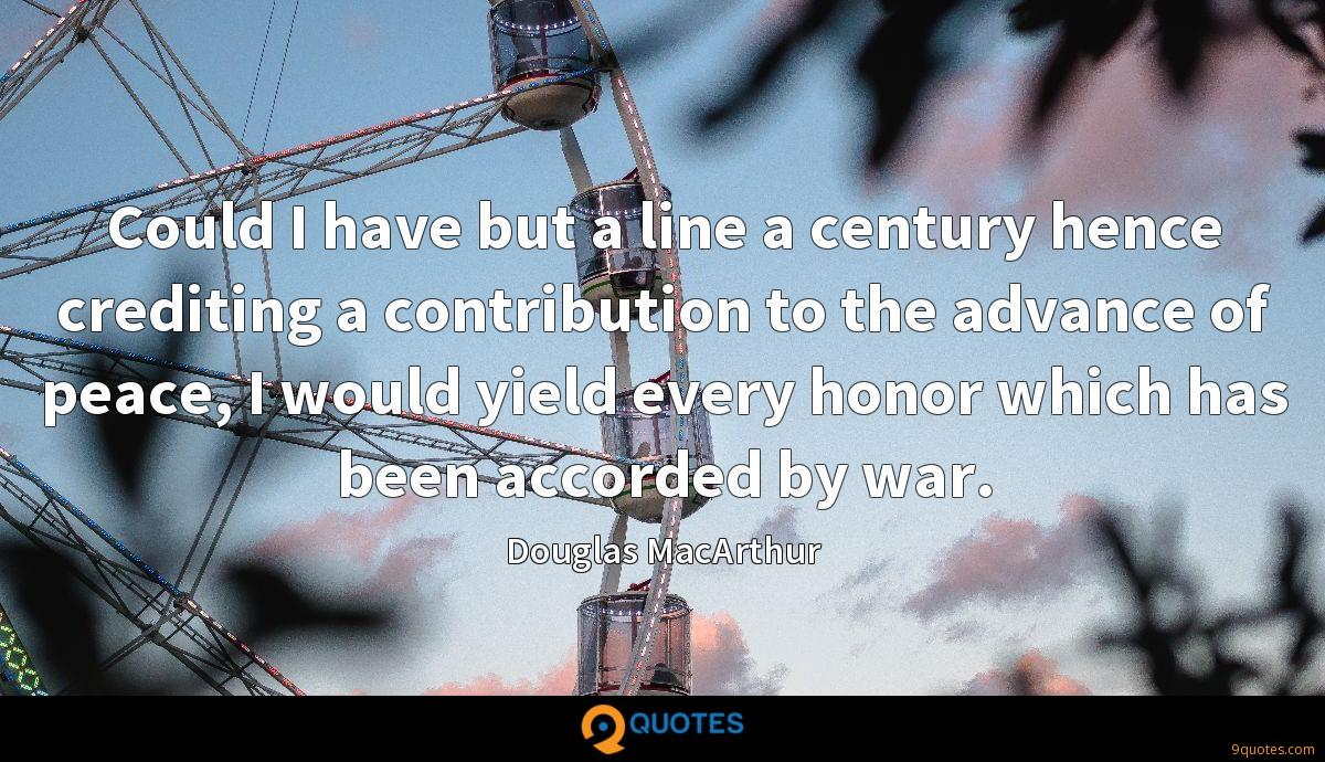 Could I have but a line a century hence crediting a contribution to the advance of peace, I would yield every honor which has been accorded by war.
