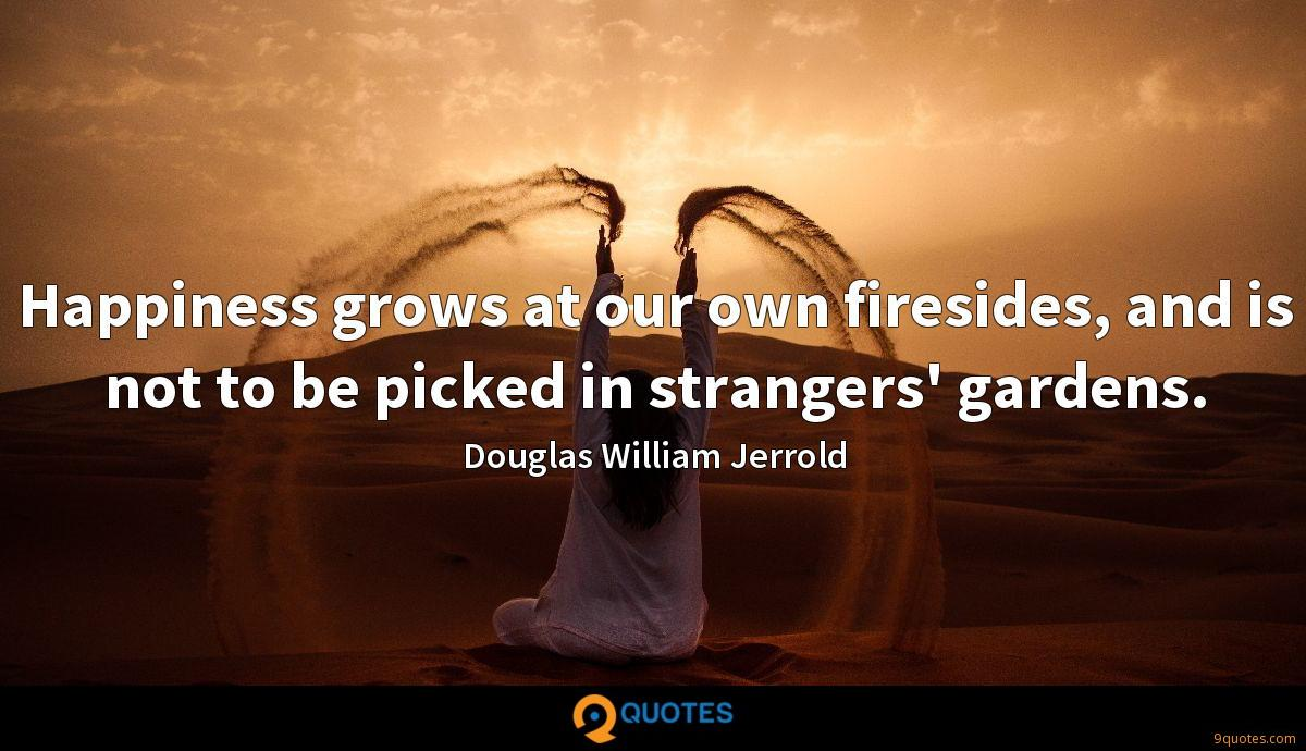 Happiness grows at our own firesides, and is not to be picked in strangers' gardens.