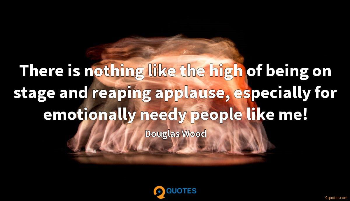 There is nothing like the high of being on stage and reaping applause, especially for emotionally needy people like me!