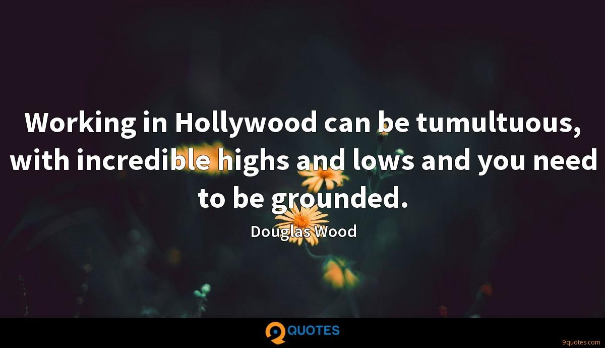 Working in Hollywood can be tumultuous, with incredible highs and lows and you need to be grounded.