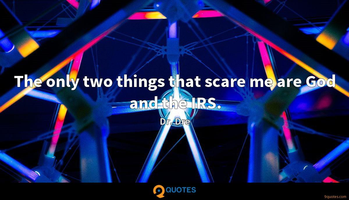 The only two things that scare me are God and the IRS.