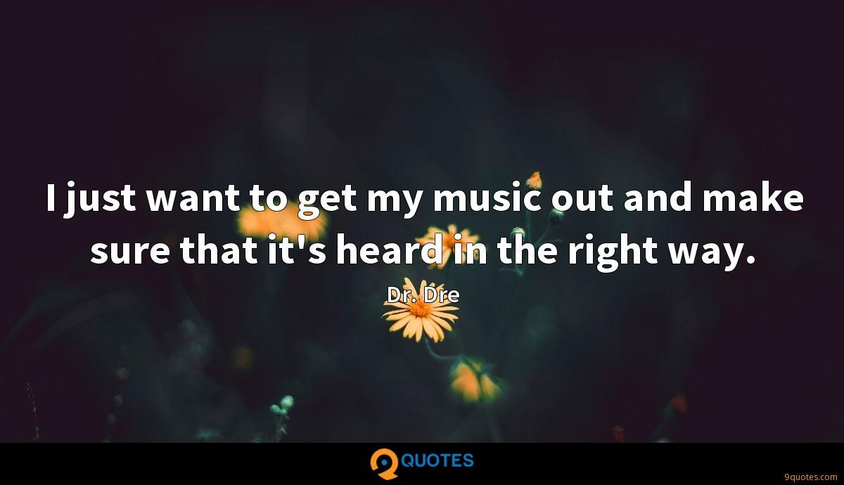 I just want to get my music out and make sure that it's heard in the right way.