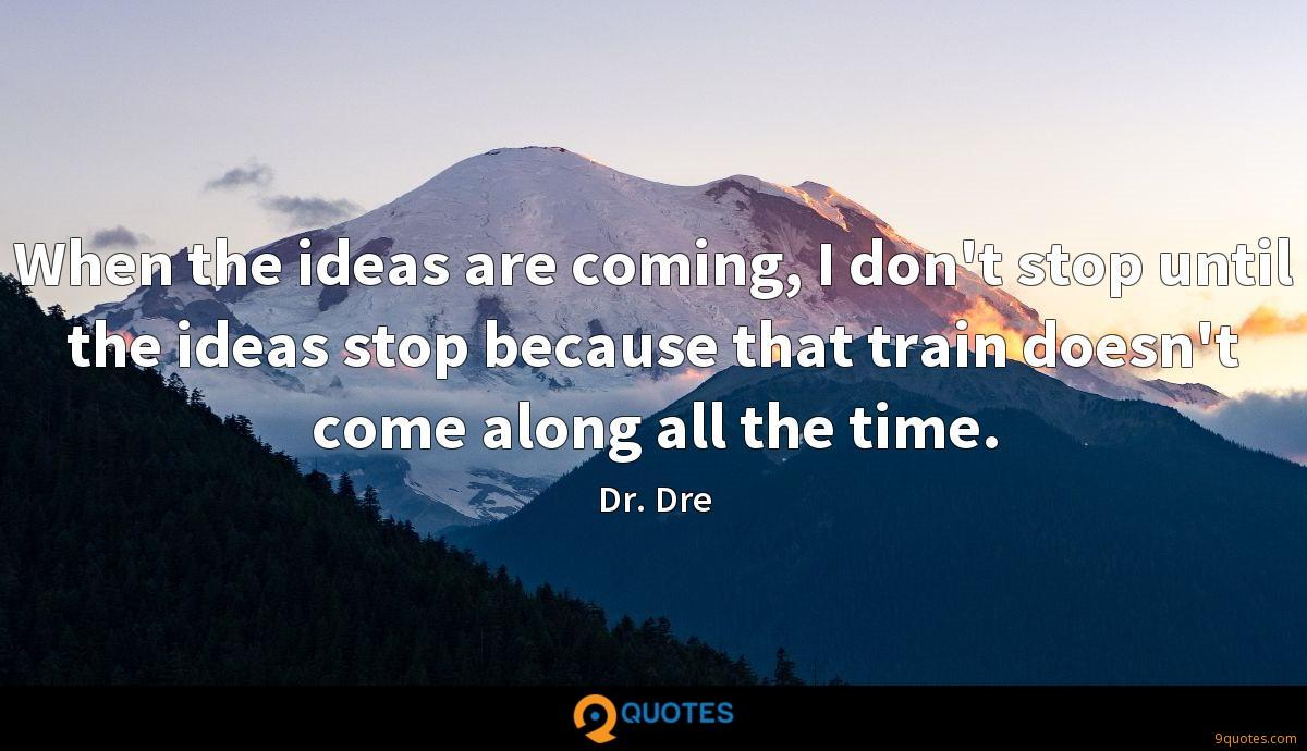 When the ideas are coming, I don't stop until the ideas stop because that train doesn't come along all the time.