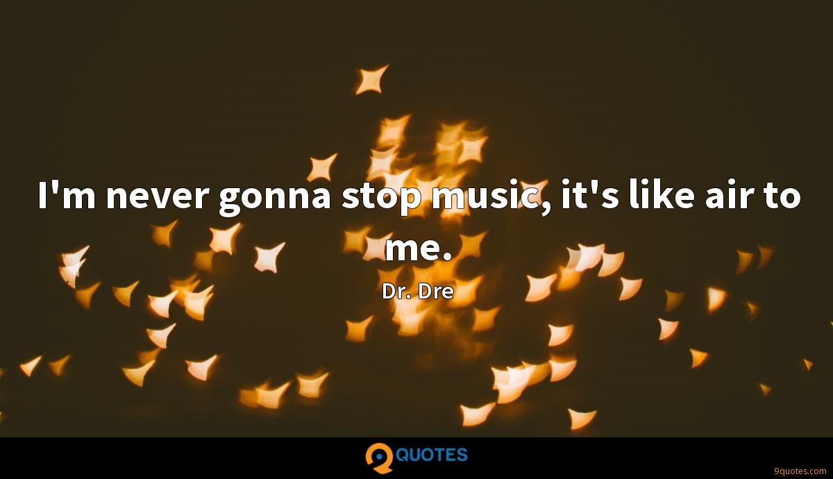 I'm never gonna stop music, it's like air to me.