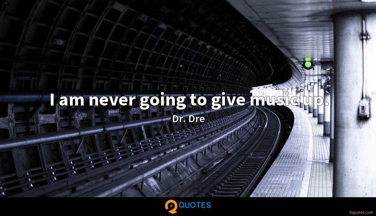 I am never going to give music up.