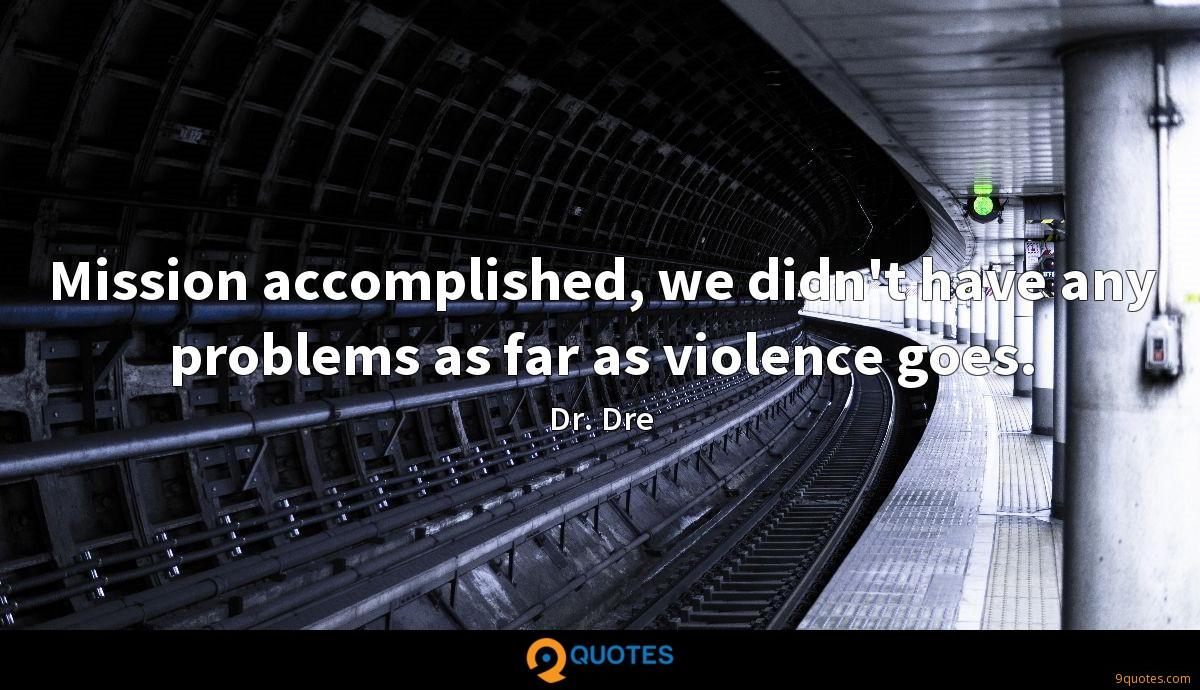 Mission accomplished, we didn't have any problems as far as violence goes.