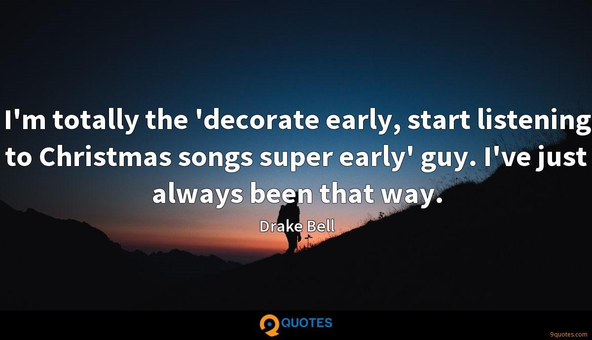 I'm totally the 'decorate early, start listening to Christmas songs super early' guy. I've just always been that way.