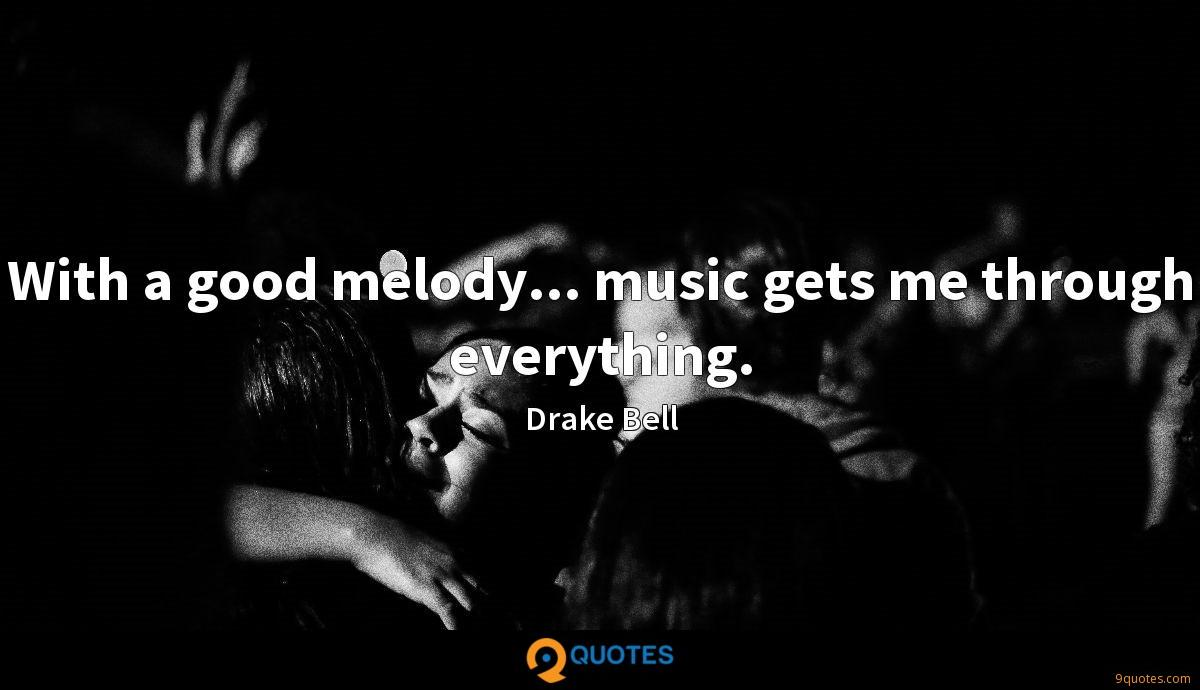 With a good melody... music gets me through everything.