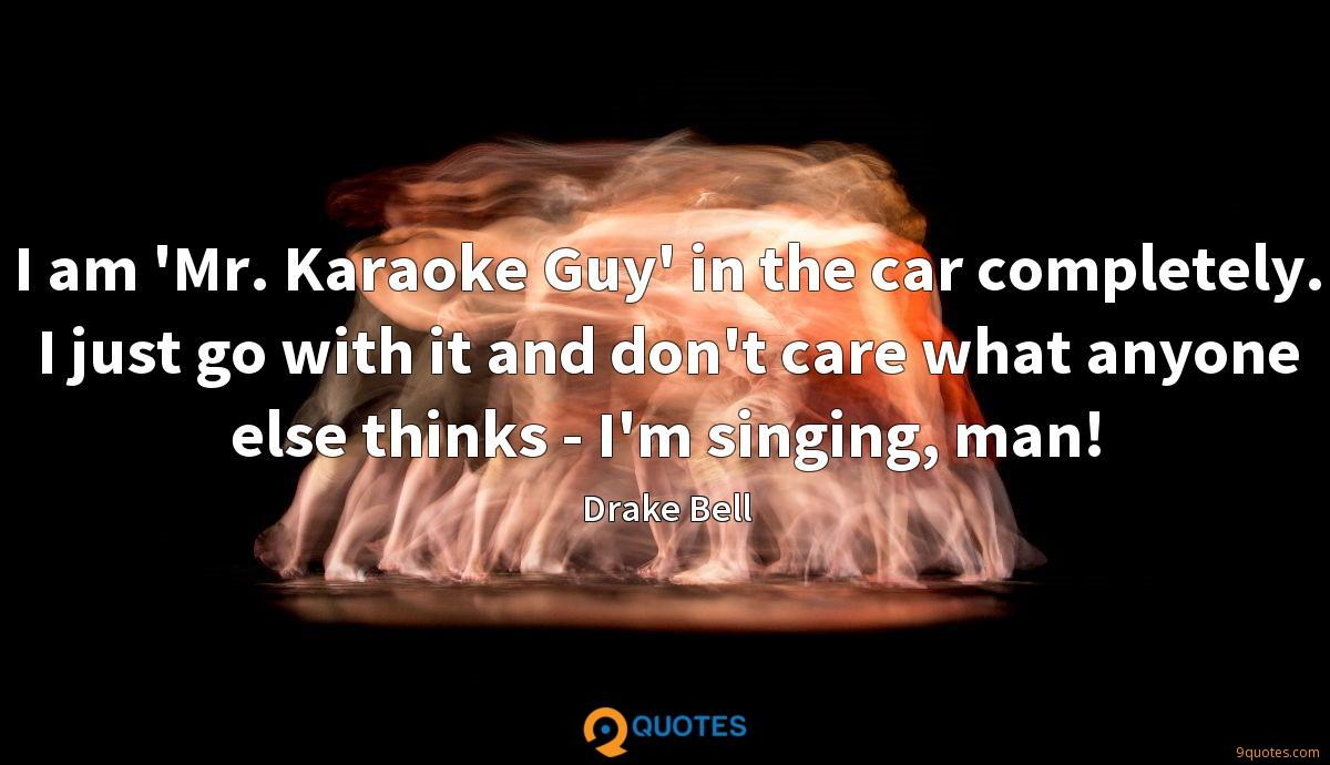 I am 'Mr. Karaoke Guy' in the car completely. I just go with it and don't care what anyone else thinks - I'm singing, man!