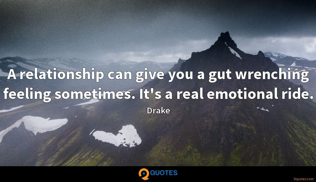 A relationship can give you a gut wrenching feeling sometimes. It's a real emotional ride.